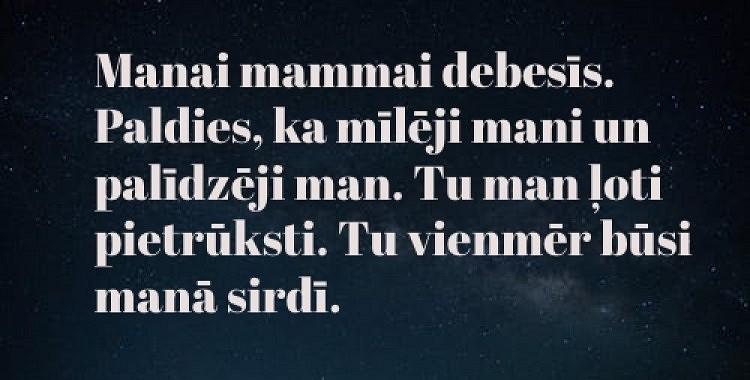 Manai mammai debesīs. Paldies, ka mīlēji mani un palīdzēji man. Tu man ļoti pietrūksti. Tu vienmēr būsi manā sirdī.